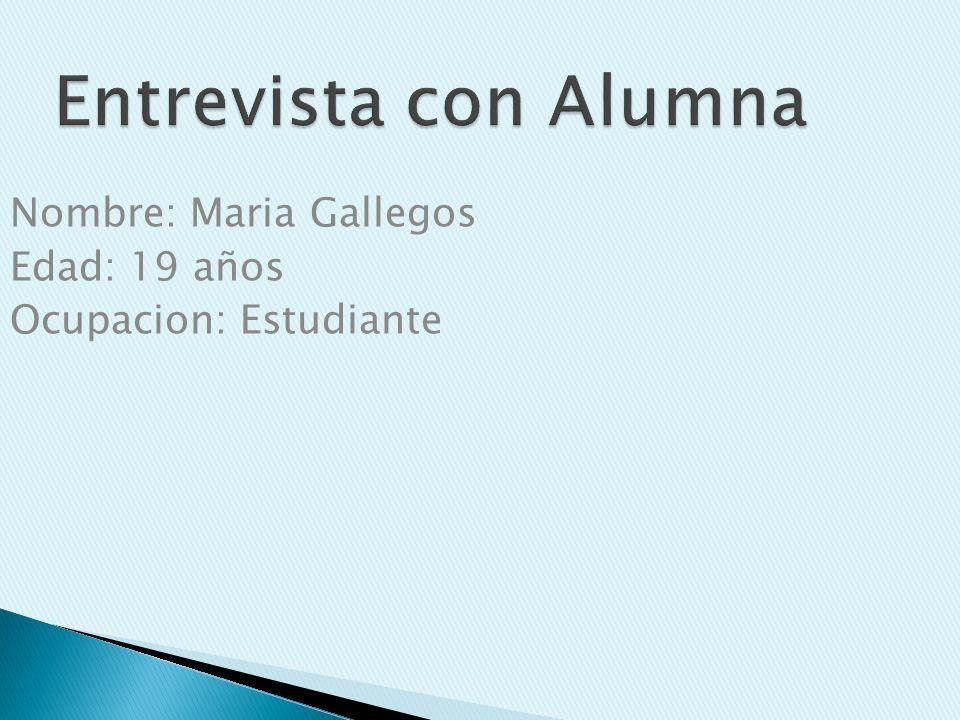 Entrevista con Alumna Nombre: Maria Gallegos Edad: 19 años Ocupacion: Estudiante