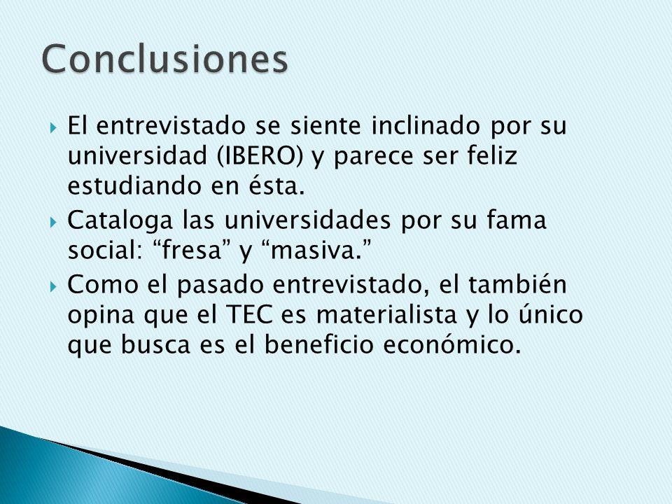 El entrevistado se siente inclinado por su universidad (IBERO) y parece ser feliz estudiando en ésta. Cataloga las universidades por su fama social: f