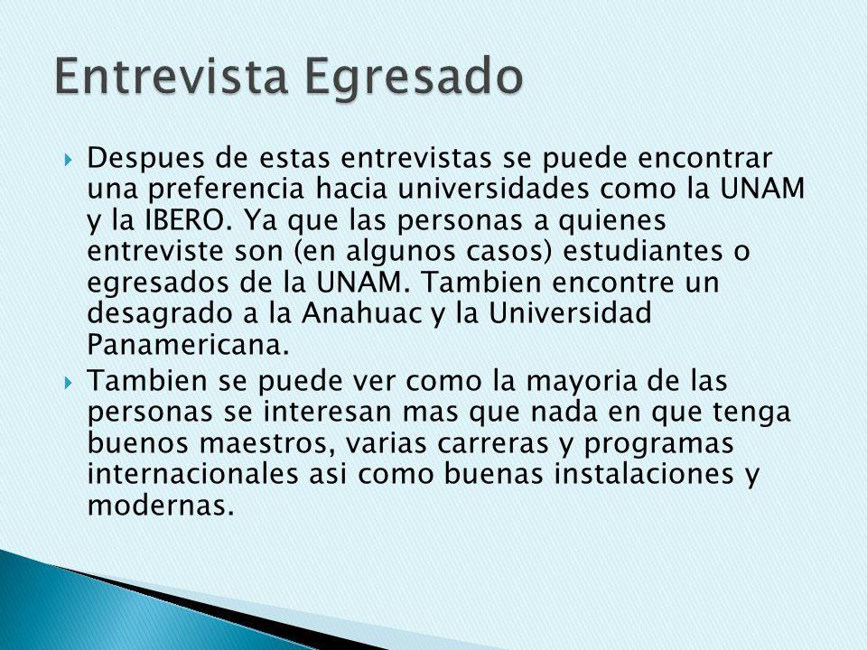 Despues de estas entrevistas se puede encontrar una preferencia hacia universidades como la UNAM y la IBERO. Ya que las personas a quienes entreviste