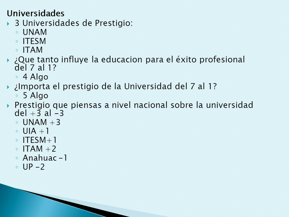 Universidades 3 Universidades de Prestigio: UNAM ITESM ITAM ¿Que tanto influye la educacion para el éxito profesional del 7 al 1? 4 Algo ¿Importa el p