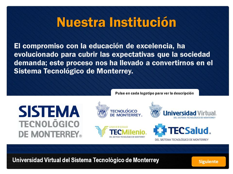 Tecnológico de Monterrey Sistema universitario multicampus con recintos académicos en las diferentes regiones del país que forma ciudadanos íntegros, éticos, con valores humanísticos y visión internacional; a través de un modelo educativo único.