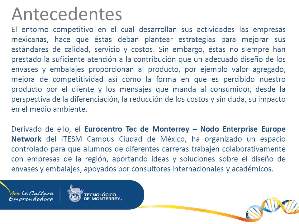 Antecedentes El entorno competitivo en el cual desarrollan sus actividades las empresas mexicanas, hace que éstas deban plantear estrategias para mejorar sus estándares de calidad, servicio y costos.