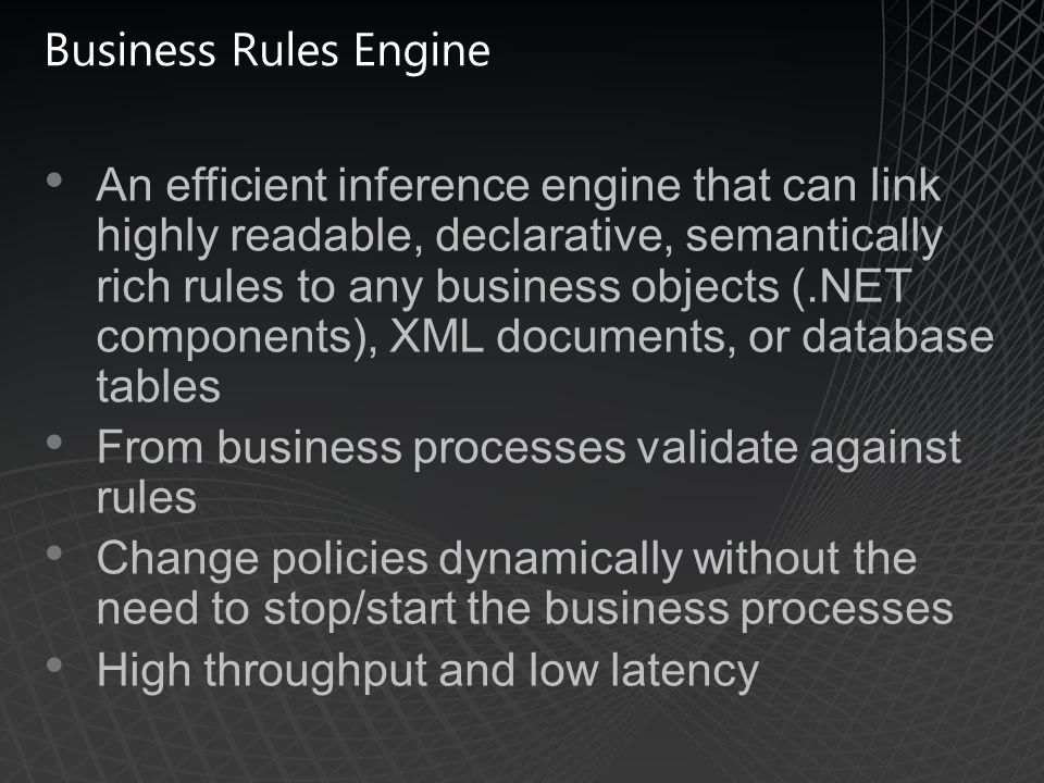 Business Rules Engine An efficient inference engine that can link highly readable, declarative, semantically rich rules to any business objects (.NET components), XML documents, or database tables From business processes validate against rules Change policies dynamically without the need to stop/start the business processes High throughput and low latency