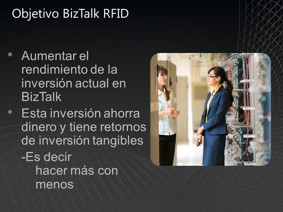 Objetivo BizTalk RFID Aumentar el rendimiento de la inversión actual en BizTalk Esta inversión ahorra dinero y tiene retornos de inversión tangibles -Es decir hacer más con menos