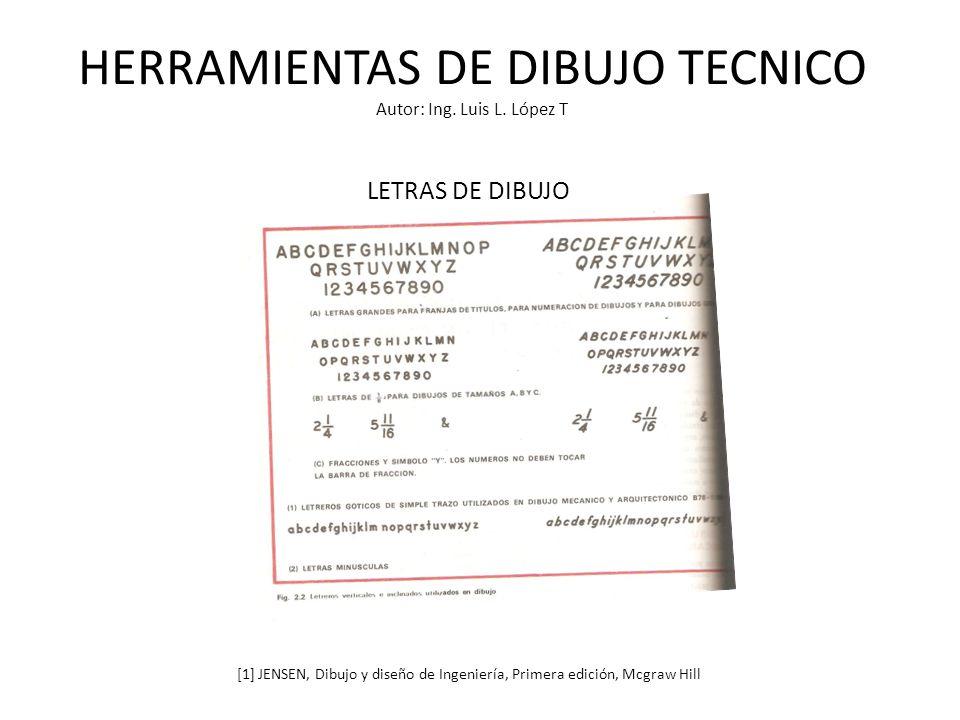 HERRAMIENTAS DE DIBUJO TECNICO Autor: Ing. Luis L. López T LETRAS DE DIBUJO [1] JENSEN, Dibujo y diseño de Ingeniería, Primera edición, Mcgraw Hill