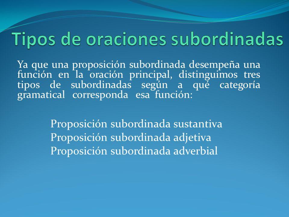 Ya que una proposición subordinada desempeña una función en la oración principal, distinguimos tres tipos de subordinadas según a qué categoría gramatical corresponda esa función: Proposición subordinada sustantiva Proposición subordinada adjetiva Proposición subordinada adverbial
