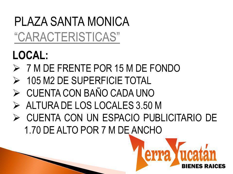 PLAZA SANTA MONICA CARACTERISTICAS LOCAL: 7 M DE FRENTE POR 15 M DE FONDO 105 M2 DE SUPERFICIE TOTAL CUENTA CON BAÑO CADA UNO ALTURA DE LOS LOCALES 3.50 M CUENTA CON UN ESPACIO PUBLICITARIO DE 1.70 DE ALTO POR 7 M DE ANCHO