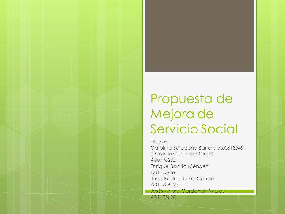 Propuesta de Mejora de Servicio Social FILosos Carolina Solórzano Barrera A00813549 Christian Gerardo García A00796202 Enrique Bonilla Méndez A0117565
