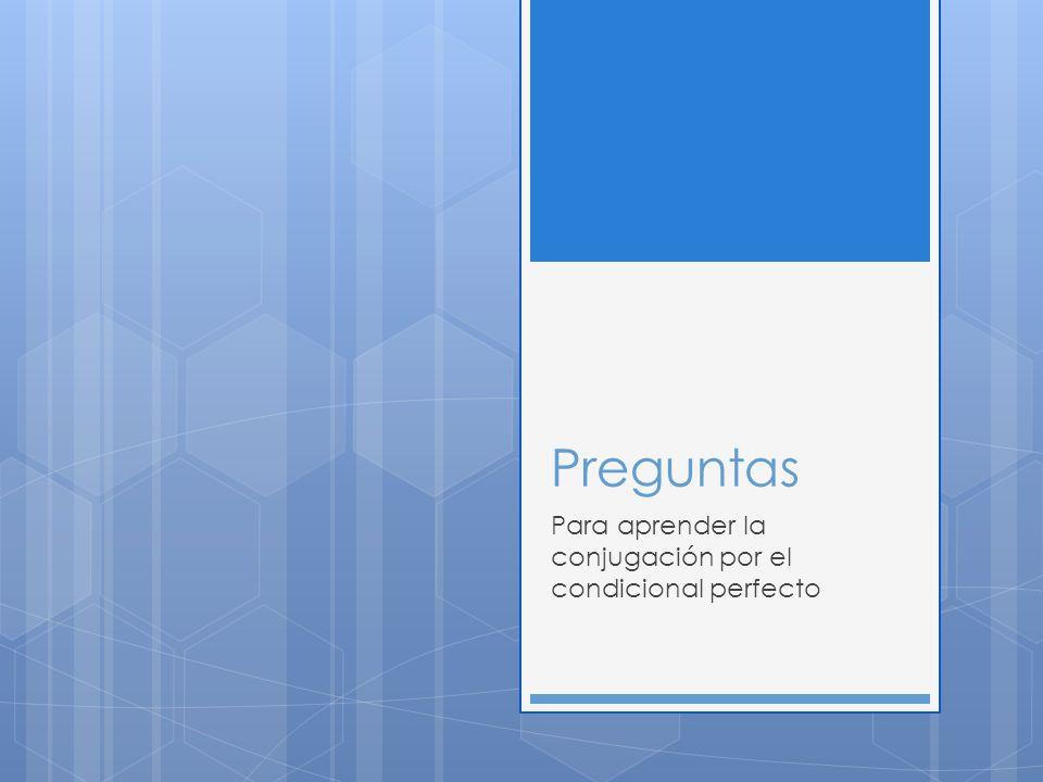 Preguntas Para aprender la conjugación por el condicional perfecto