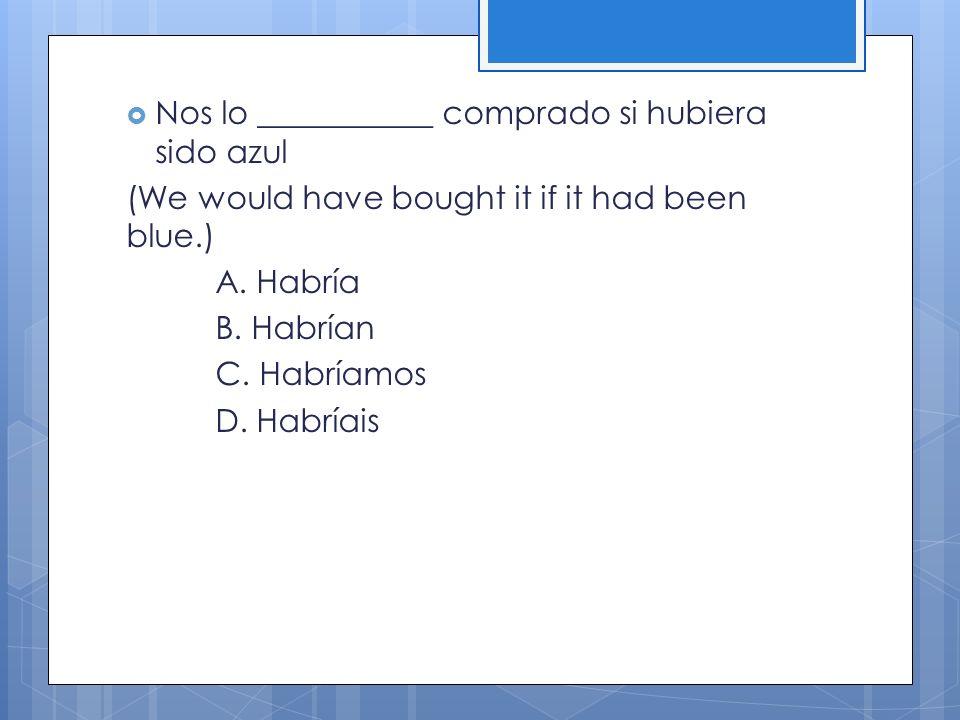 Nos lo ___________ comprado si hubiera sido azul (We would have bought it if it had been blue.) A. Habría B. Habrían C. Habríamos D. Habríais