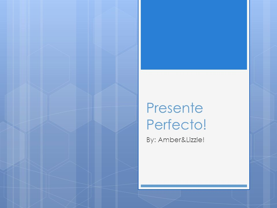 Presente Perfecto! By: Amber&Lizzie!