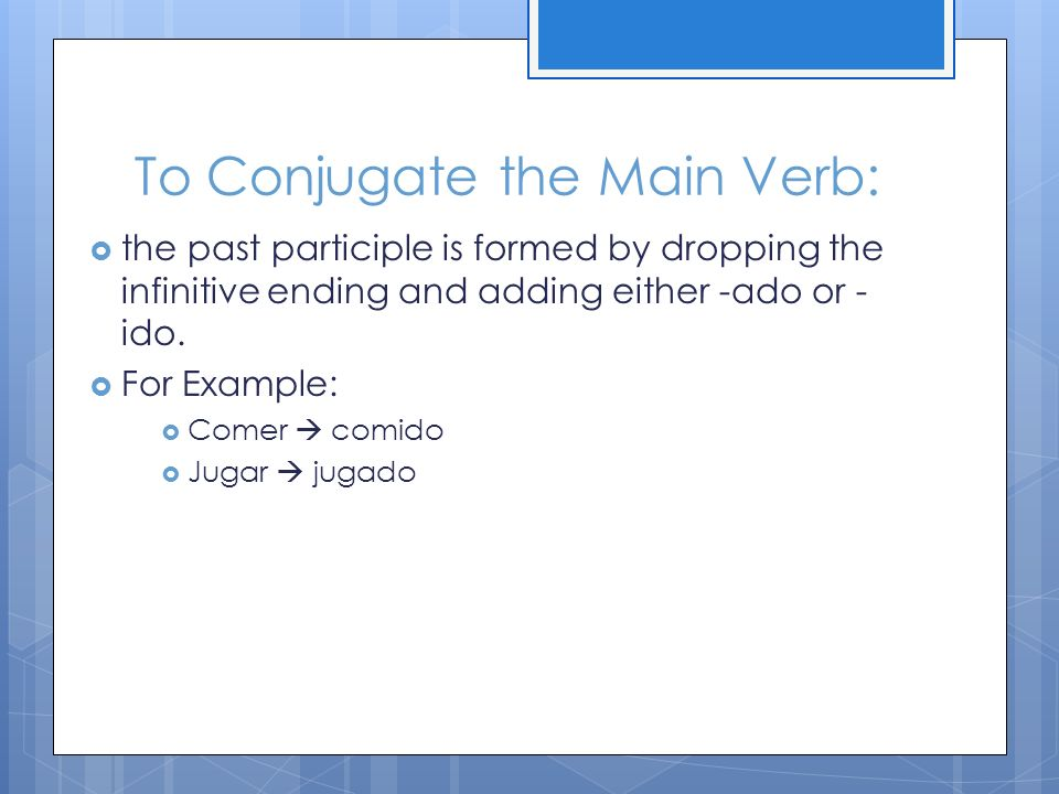 To Conjugate the Main Verb: the past participle is formed by dropping the infinitive ending and adding either -ado or - ido.