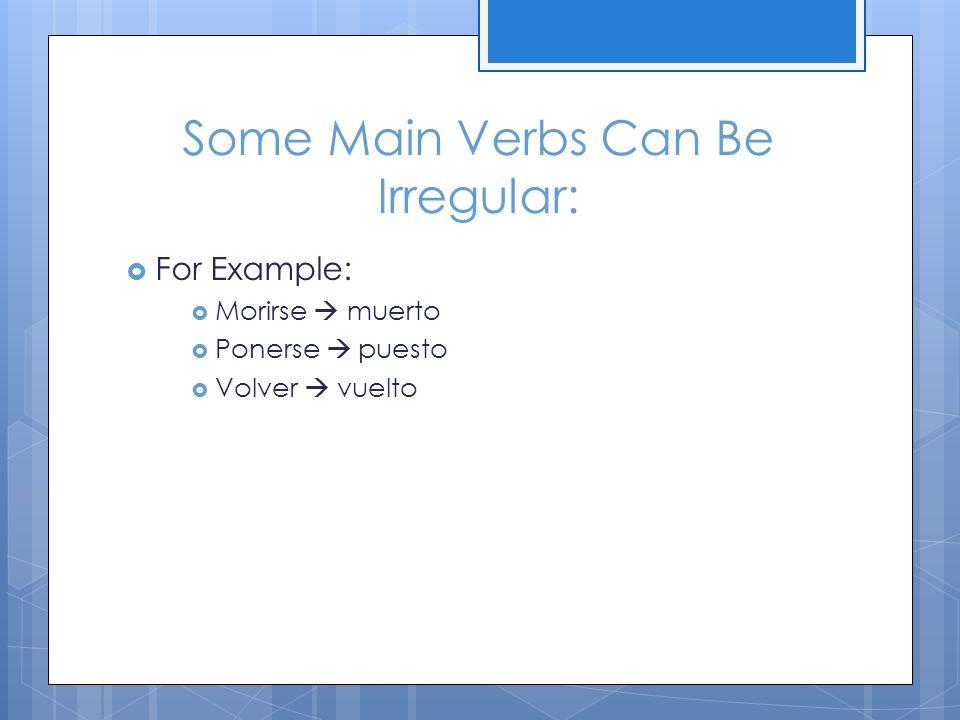 Some Main Verbs Can Be Irregular: For Example: Morirse muerto Ponerse puesto Volver vuelto