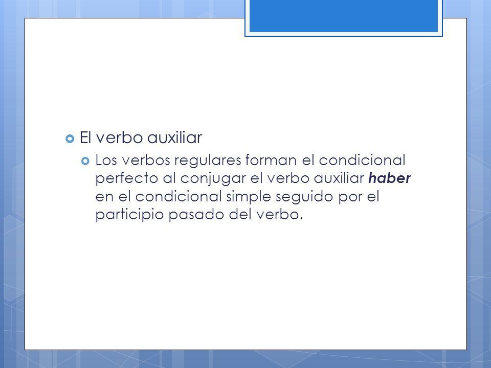 El verbo auxiliar Los verbos regulares forman el condicional perfecto al conjugar el verbo auxiliar haber en el condicional simple seguido por el participio pasado del verbo.