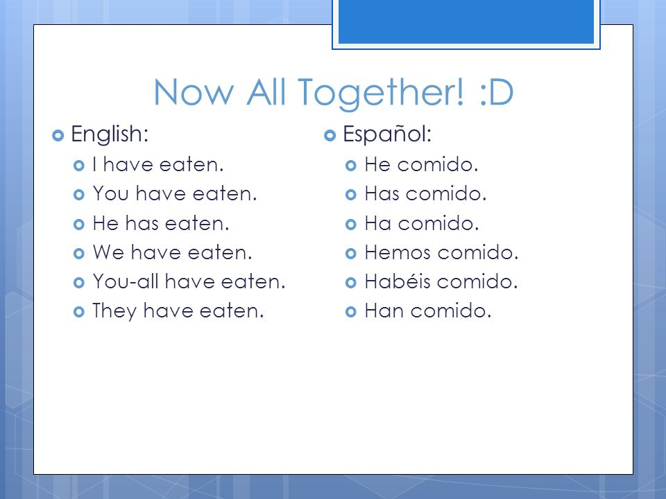 Now All Together! :D English: I have eaten. You have eaten. He has eaten. We have eaten. You-all have eaten. They have eaten. Español: He comido. Has