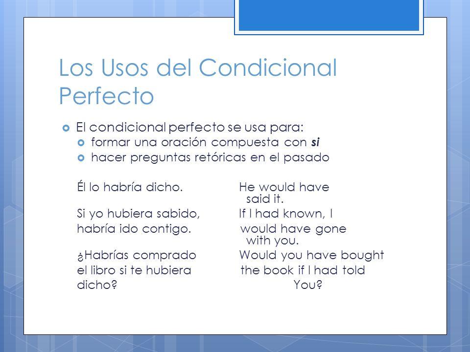Los Usos del Condicional Perfecto El condicional perfecto se usa para: formar una oración compuesta con si hacer preguntas retóricas en el pasado Él lo habría dicho.