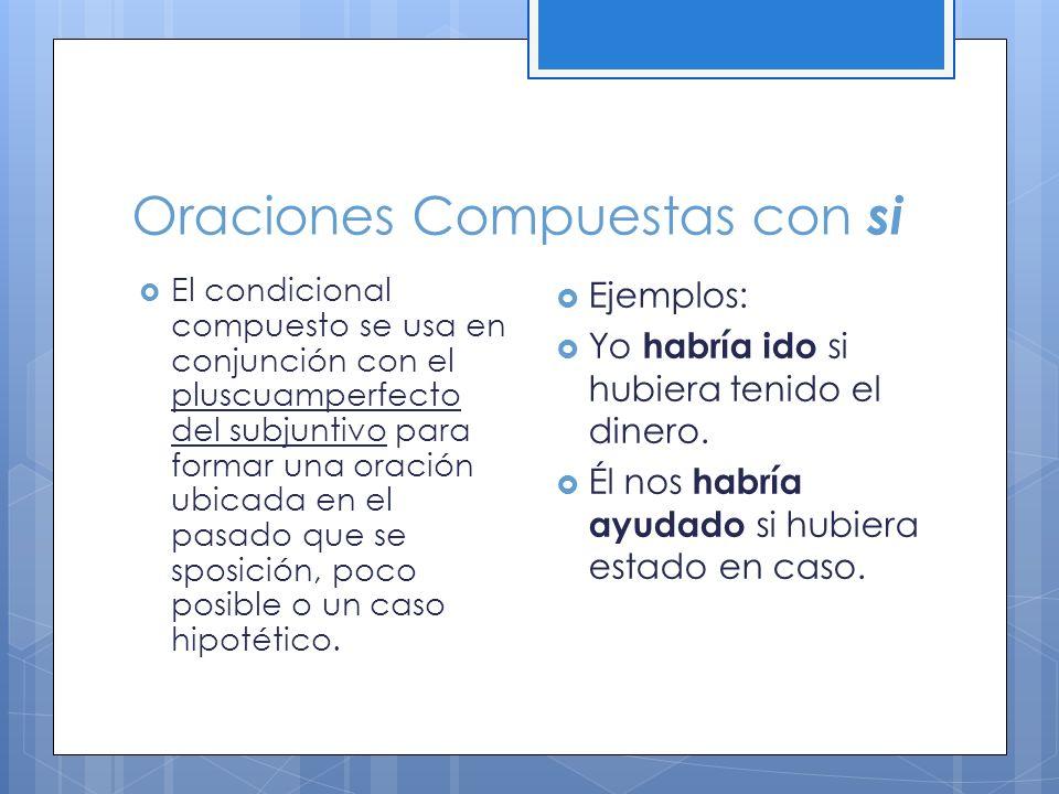 Oraciones Compuestas con si El condicional compuesto se usa en conjunción con el pluscuamperfecto del subjuntivo para formar una oración ubicada en el