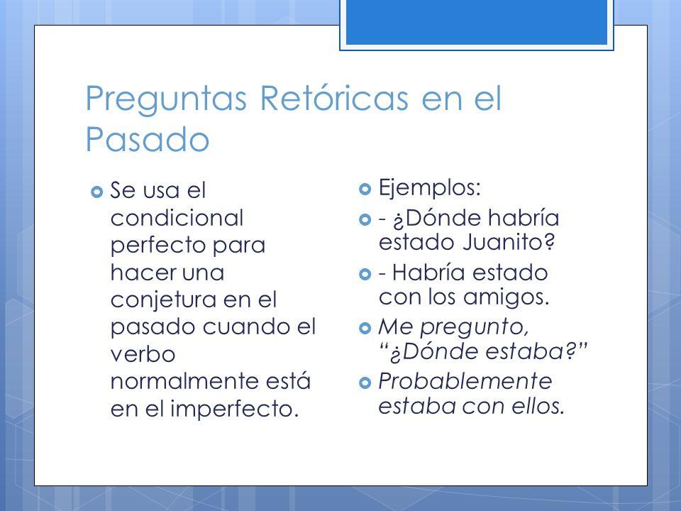 Preguntas Retóricas en el Pasado Se usa el condicional perfecto para hacer una conjetura en el pasado cuando el verbo normalmente está en el imperfecto.
