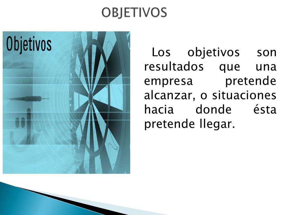 Los objetivos son resultados que una empresa pretende alcanzar, o situaciones hacia donde ésta pretende llegar.