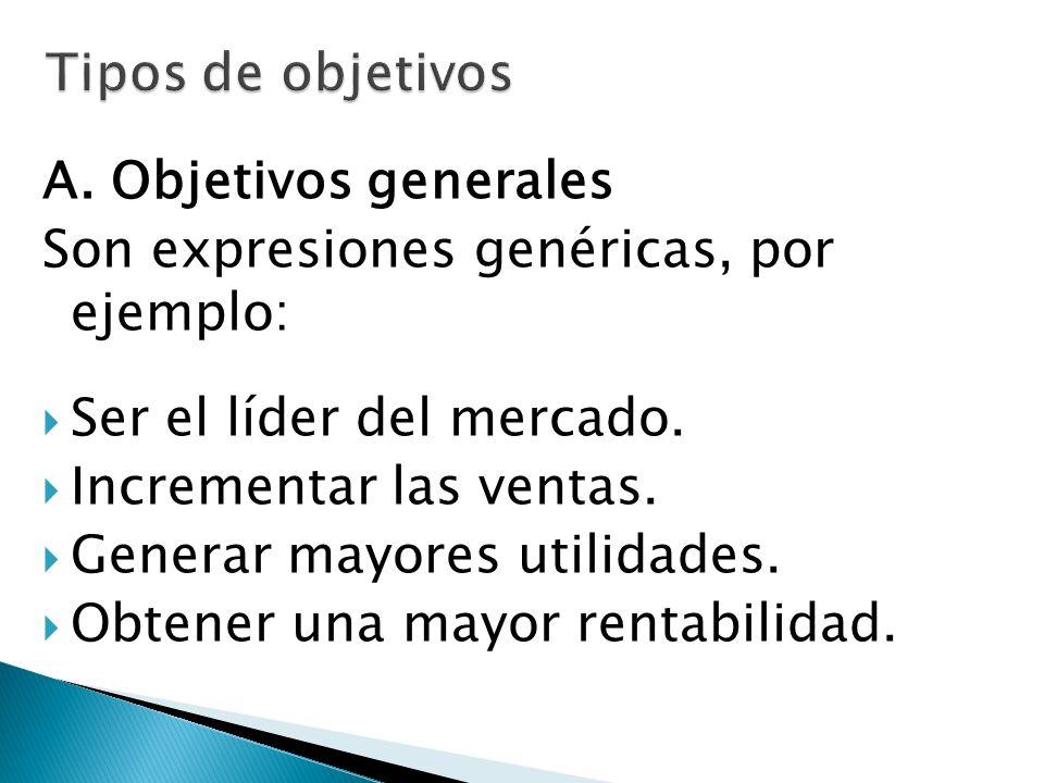 A. Objetivos generales Son expresiones genéricas, por ejemplo: Ser el líder del mercado. Incrementar las ventas. Generar mayores utilidades. Obtener u