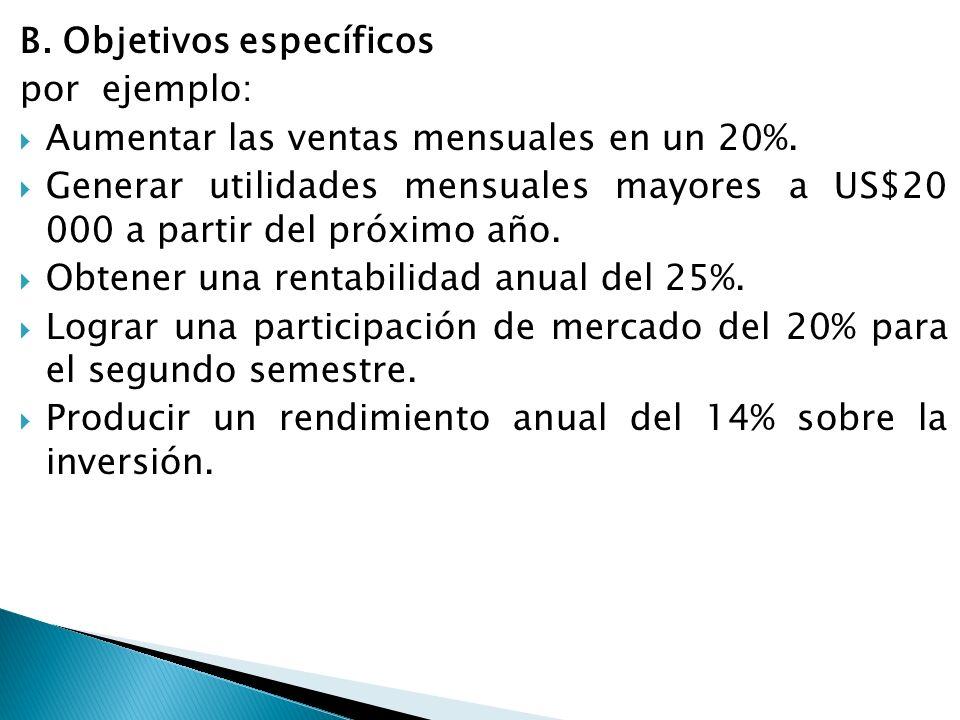B. Objetivos específicos por ejemplo: Aumentar las ventas mensuales en un 20%. Generar utilidades mensuales mayores a US$20 000 a partir del próximo a
