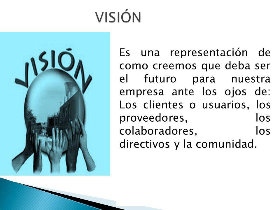 Es una representación de como creemos que deba ser el futuro para nuestra empresa ante los ojos de: Los clientes o usuarios, los proveedores, los cola