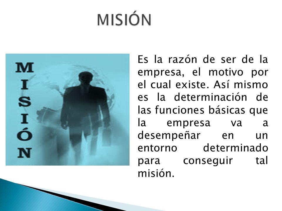Es la razón de ser de la empresa, el motivo por el cual existe. Así mismo es la determinación de las funciones básicas que la empresa va a desempeñar