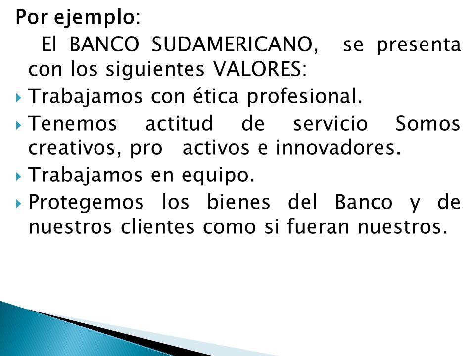 Por ejemplo: El BANCO SUDAMERICANO, se presenta con los siguientes VALORES: Trabajamos con ética profesional. Tenemos actitud de servicio Somos creati