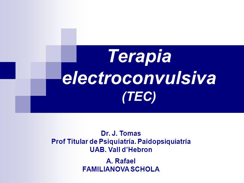 Terapia electroconvulsiva (TEC) Dr. J. Tomas Prof Titular de Psiquiatría. Paidopsiquiatría UAB. Vall dHebron A. Rafael FAMILIANOVA SCHOLA