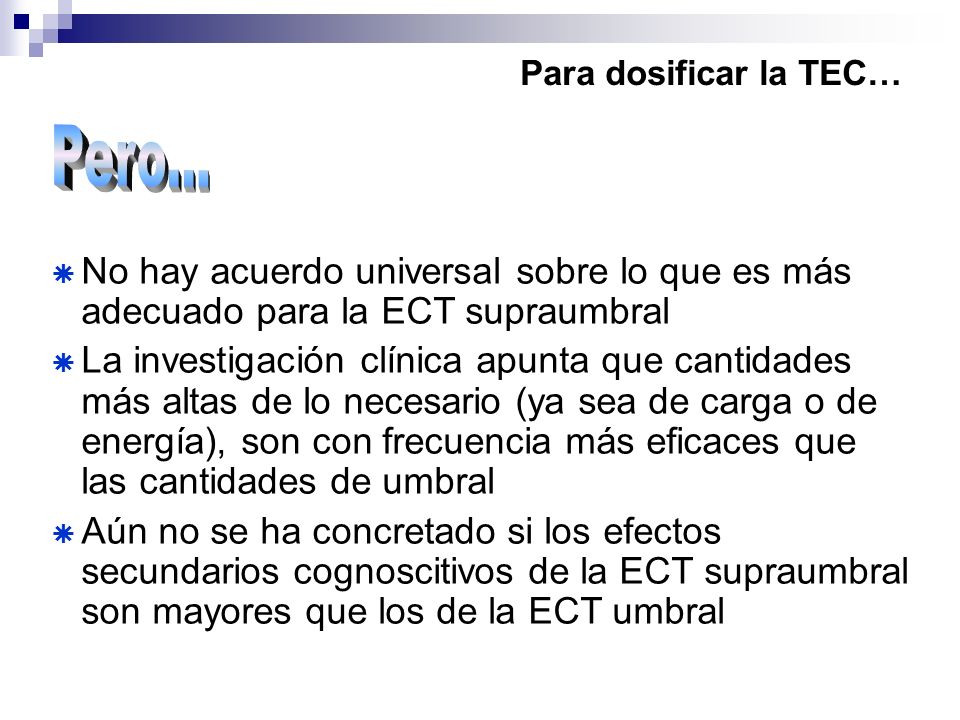 Para dosificar la TEC… No hay acuerdo universal sobre lo que es más adecuado para la ECT supraumbral La investigación clínica apunta que cantidades má