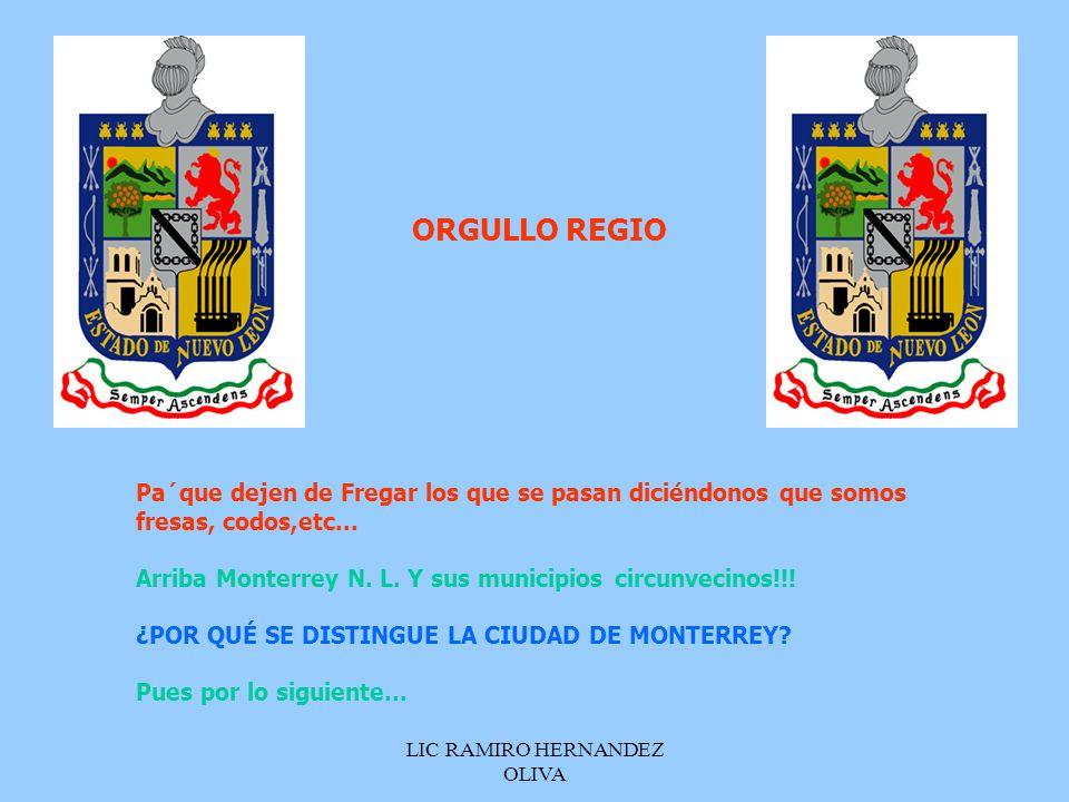LIC RAMIRO HERNANDEZ OLIVA Pa´que dejen de Fregar los que se pasan diciéndonos que somos fresas, codos,etc... Arriba Monterrey N. L. Y sus municipios