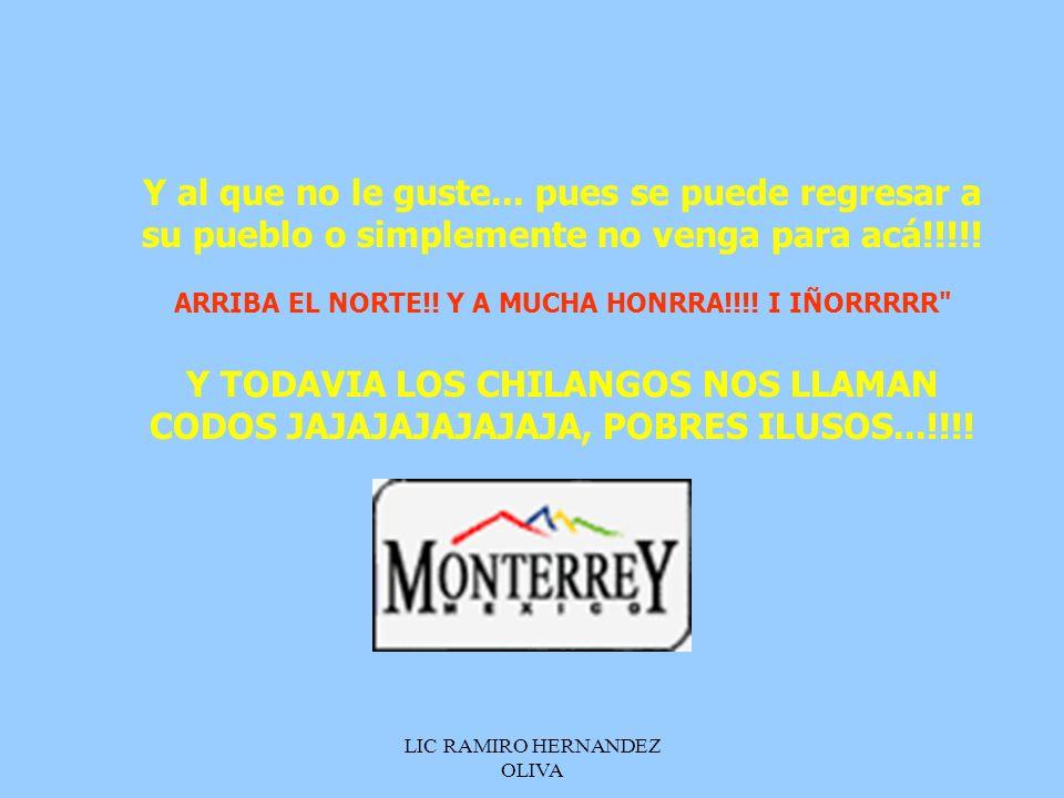 LIC RAMIRO HERNANDEZ OLIVA Y al que no le guste... pues se puede regresar a su pueblo o simplemente no venga para acá!!!!! ARRIBA EL NORTE!! Y A MUCHA
