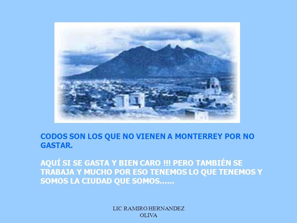 LIC RAMIRO HERNANDEZ OLIVA CODOS SON LOS QUE NO VIENEN A MONTERREY POR NO GASTAR. AQUÍ SI SE GASTA Y BIEN CARO !!! PERO TAMBIÉN SE TRABAJA Y MUCHO POR