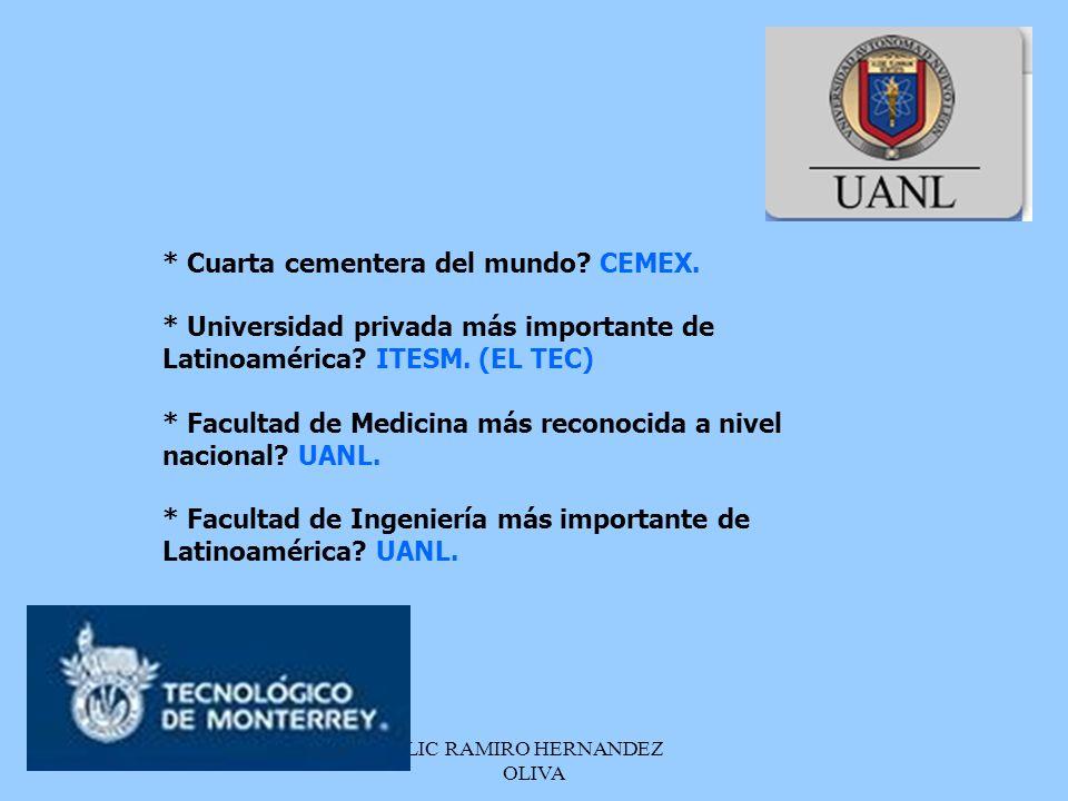 LIC RAMIRO HERNANDEZ OLIVA * Cuarta cementera del mundo? CEMEX. * Universidad privada más importante de Latinoamérica? ITESM. (EL TEC) * Facultad de M