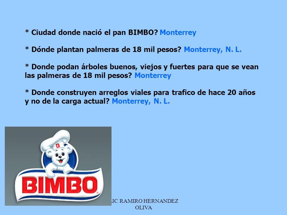 LIC RAMIRO HERNANDEZ OLIVA * Ciudad donde nació el pan BIMBO? Monterrey * Dónde plantan palmeras de 18 mil pesos? Monterrey, N. L. * Donde podan árbol