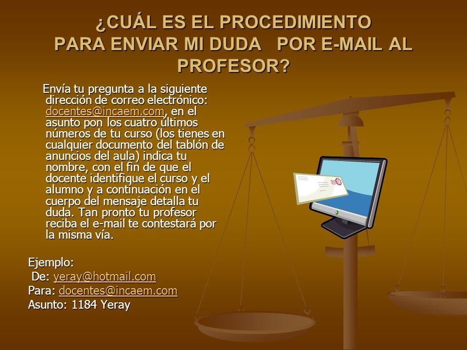 ¿CUÁL ES EL PROCEDIMIENTO PARA ENVIAR MI DUDA POR E-MAIL AL PROFESOR? Envía tu pregunta a la siguiente dirección de correo electrónico: docentes@incae
