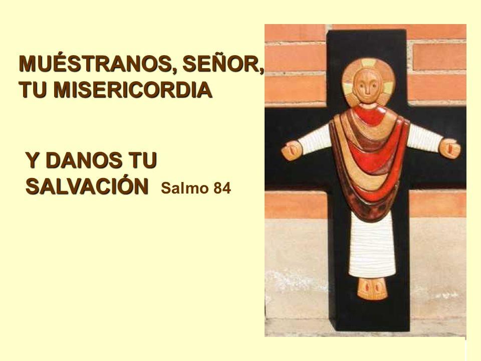 MUÉSTRANOS, SEÑOR, TU MISERICORDIA Y DANOS TU SALVACIÓN Y DANOS TU SALVACIÓN Salmo 84
