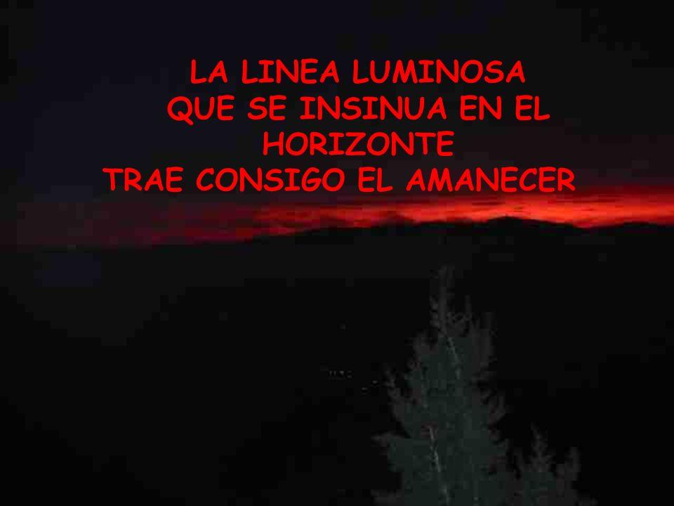 LA LINEA LUMINOSA QUE SE INSINUA EN EL HORIZONTE TRAE CONSIGO EL AMANECER LA LINEA LUMINOSA QUE SE INSINUA EN EL HORIZONTE TRAE CONSIGO EL AMANECER