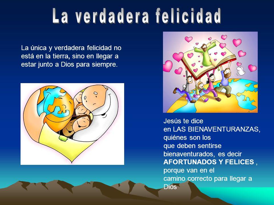La única y verdadera felicidad no está en la tierra, sino en llegar a estar junto a Dios para siempre. Jesús te dice en LAS BIENAVENTURANZAS, quiénes