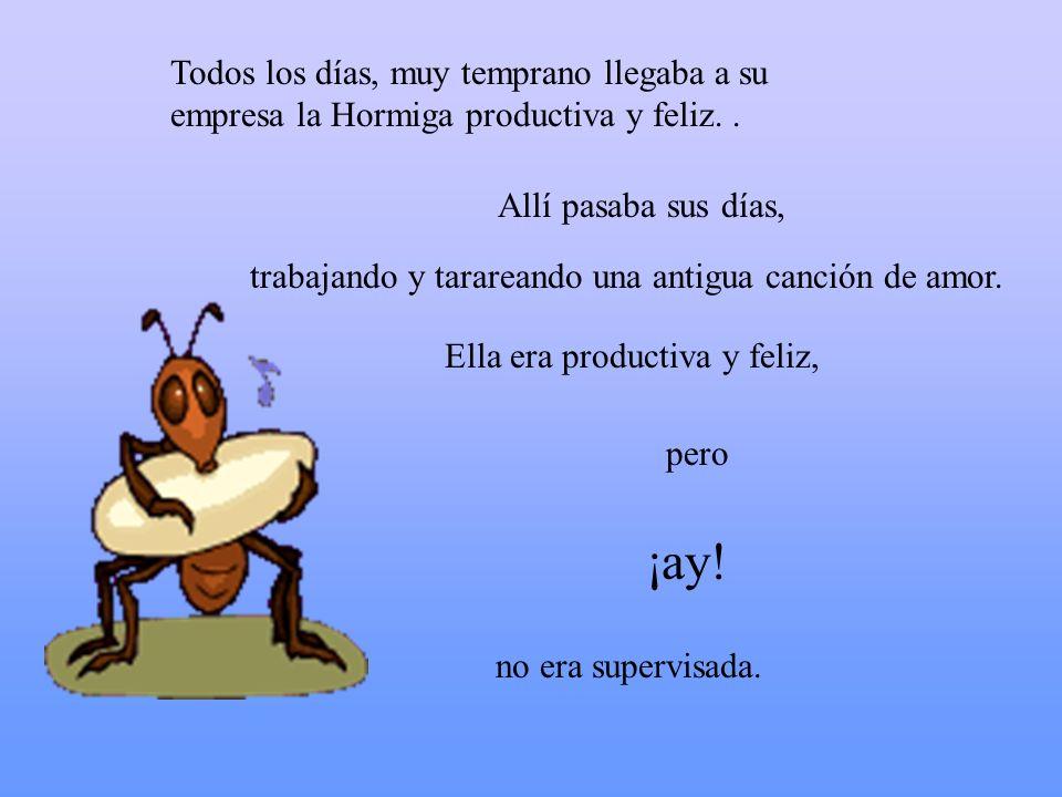 Todos los días, muy temprano llegaba a su empresa la Hormiga productiva y feliz.. Allí pasaba sus días, Ella era productiva y feliz, ¡ay! pero no era