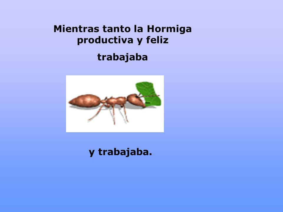 Mientras tanto la Hormiga productiva y feliz trabajaba y trabajaba.