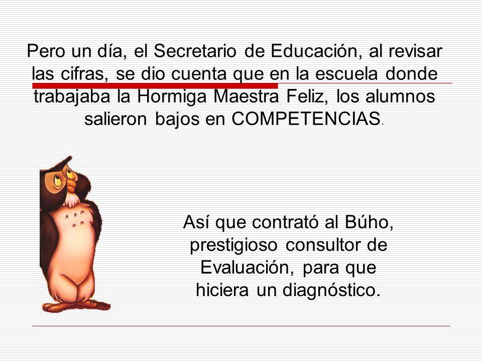 Pero un día, el Secretario de Educación, al revisar las cifras, se dio cuenta que en la escuela donde trabajaba la Hormiga Maestra Feliz, los alumnos salieron bajos en COMPETENCIAS.