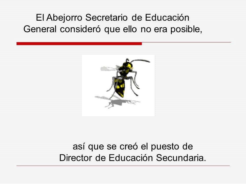 El Abejorro Secretario de Educación General consideró que ello no era posible, así que se creó el puesto de Director de Educación Secundaria.