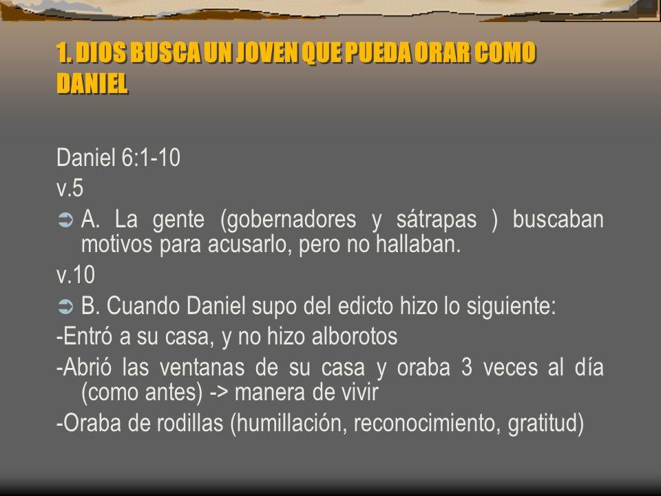 1. DIOS BUSCA UN JOVEN QUE PUEDA ORAR COMO DANIEL Daniel 6:1-10 v.5 A. La gente (gobernadores y sátrapas ) buscaban motivos para acusarlo, pero no hal