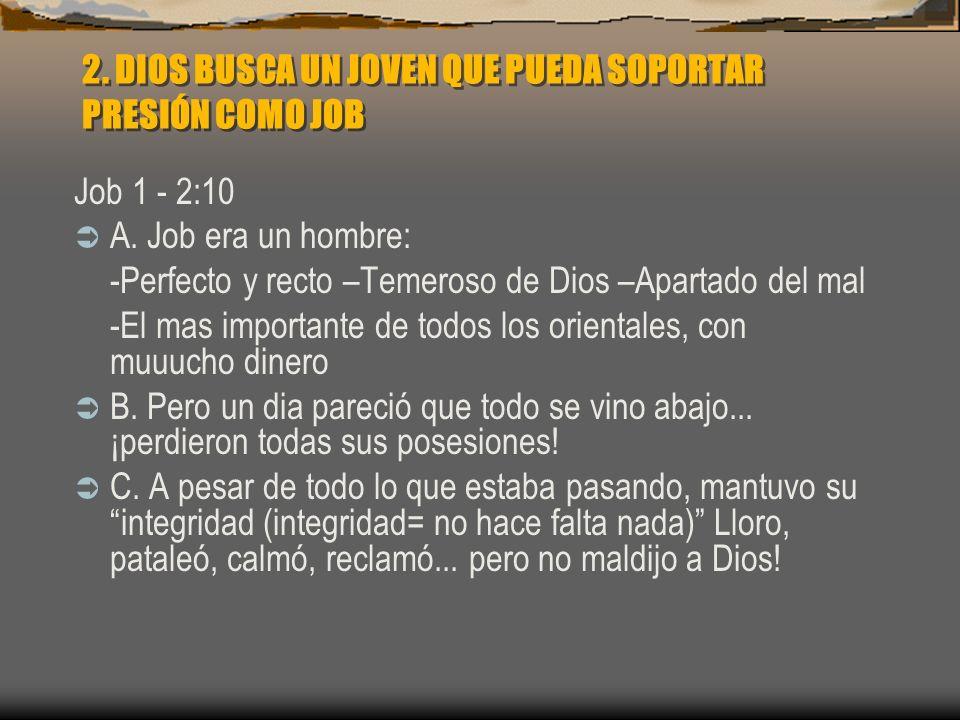 2. DIOS BUSCA UN JOVEN QUE PUEDA SOPORTAR PRESIÓN COMO JOB Job 1 - 2:10 A. Job era un hombre: -Perfecto y recto –Temeroso de Dios –Apartado del mal -E