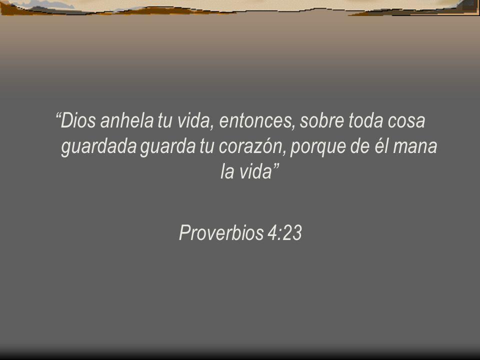 Dios anhela tu vida, entonces, sobre toda cosa guardada guarda tu corazón, porque de él mana la vida Proverbios 4:23