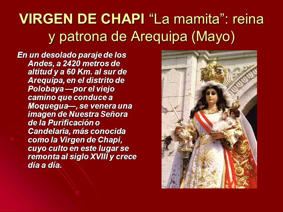 VIRGEN DE CHAPI La mamita: reina y patrona de Arequipa (Mayo) En un desolado paraje de los Andes, a 2420 metros de altitud y a 60 Km. al sur de Arequi