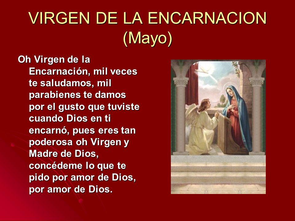 VIRGEN DE LA ENCARNACION (Mayo) Oh Virgen de la Encarnación, mil veces te saludamos, mil parabienes te damos por el gusto que tuviste cuando Dios en t