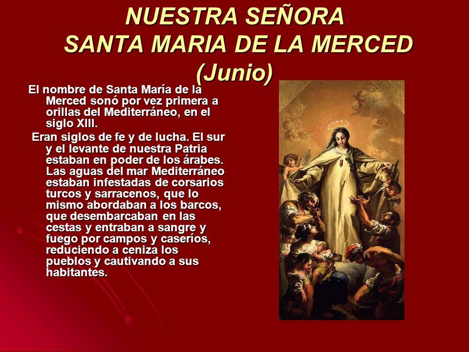 NUESTRA SEÑORA SANTA MARIA DE LA MERCED (Junio) El nombre de Santa María de la Merced sonó por vez primera a orillas del Mediterráneo, en el siglo XII