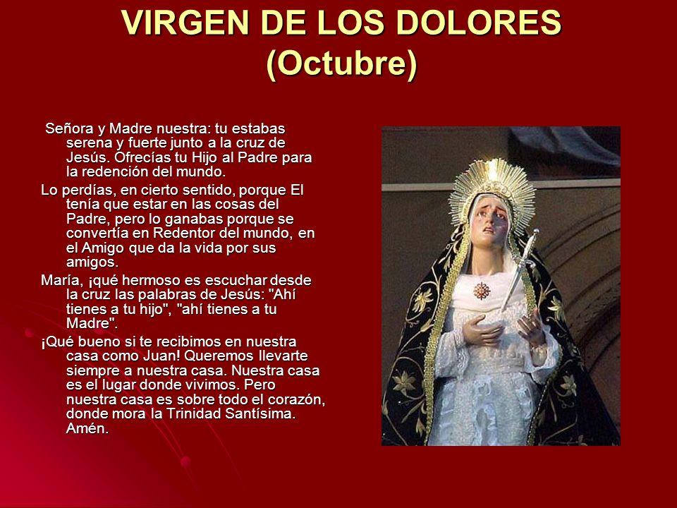 VIRGEN DE LOS DOLORES (Octubre) Señora y Madre nuestra: tu estabas serena y fuerte junto a la cruz de Jesús. Ofrecías tu Hijo al Padre para la redenci
